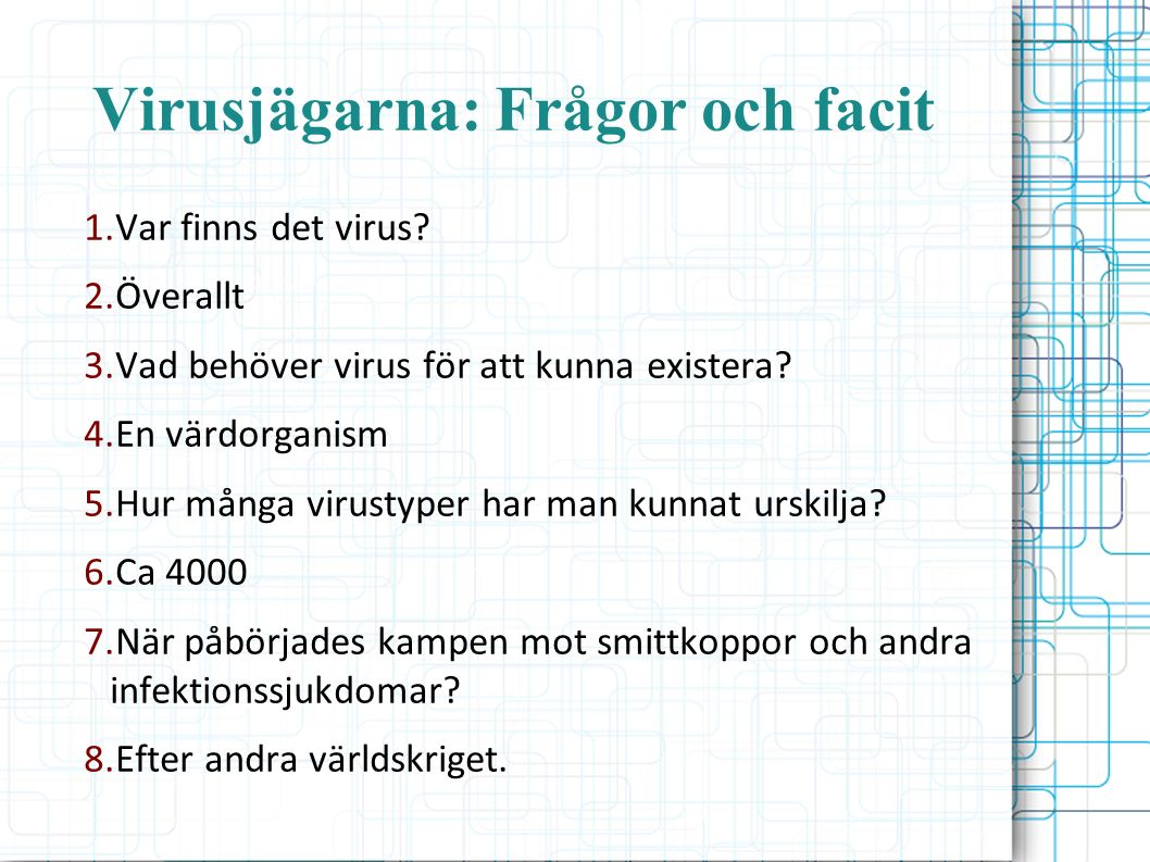 Virusjägarna: Frågor och facit 1.Var finns det virus? 2.Överallt 3.Vad behöver virus för att kunna existera? 4.En värdorganism 5.Hur många virustyper