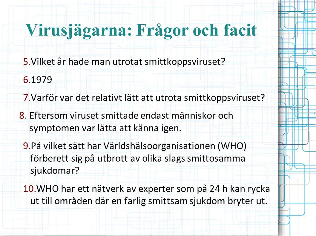 Virusjägarna: Frågor och facit 5.Vilket år hade man utrotat smittkoppsviruset? 6.1979 7.Varför var det relativt lätt att utrota smittkoppsviruset? 8.E