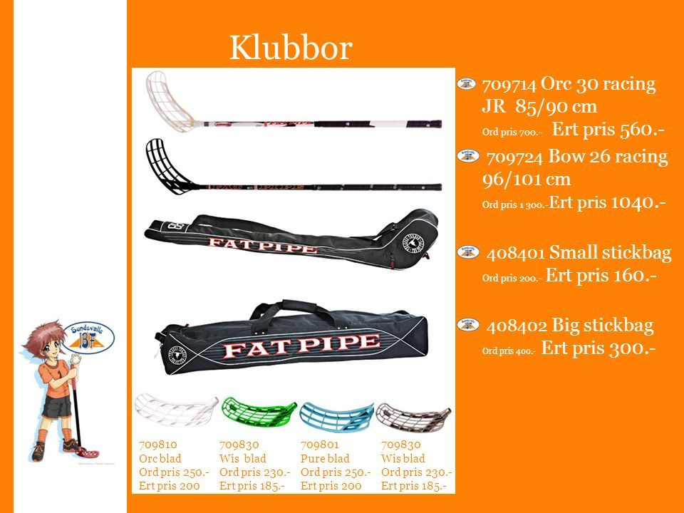 Klubbor 709714 Orc 30 racing JR 85/90 cm Ord pris 700.- Ert pris 560.- 709724 Bow 26 racing 96/101 cm Ord pris 1 300.- Ert pris 1040.- 408401 Small stickbag Ord pris 200.- Ert pris 160.- 408402 Big stickbag Ord pris 400.- Ert pris 300.- 709810 Orc blad Ord pris 250.- Ert pris 200 709801 Pure blad Ord pris 250.- Ert pris 200 709830 Wis blad Ord pris 230.- Ert pris 185.- 709830 Wis blad Ord pris 230.- Ert pris 185.-