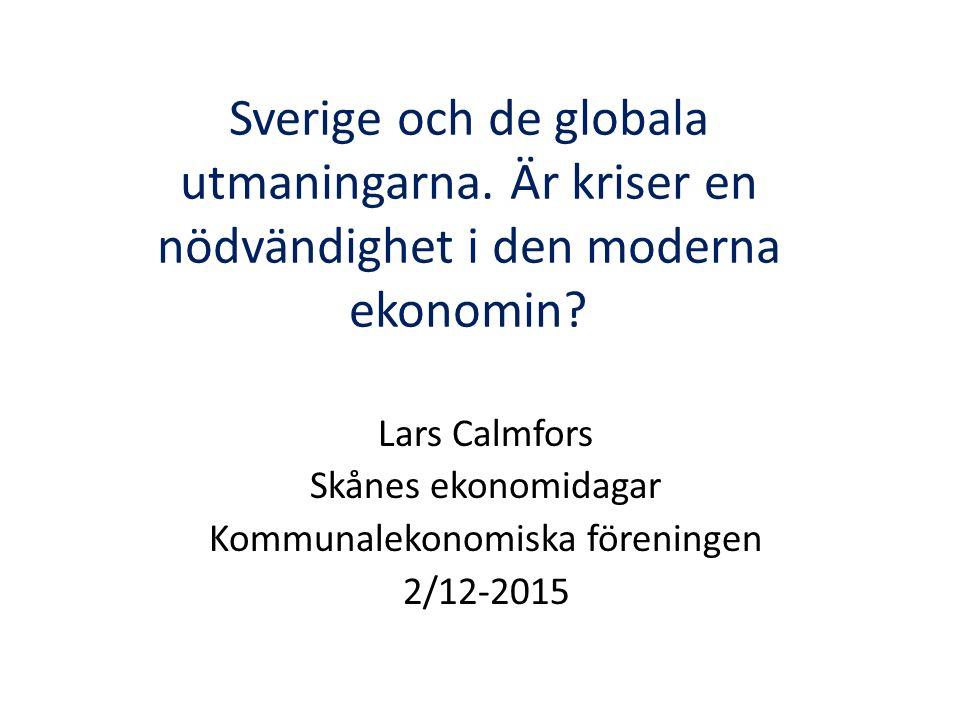 Sverige och de globala utmaningarna. Är kriser en nödvändighet i den moderna ekonomin? Lars Calmfors Skånes ekonomidagar Kommunalekonomiska föreningen