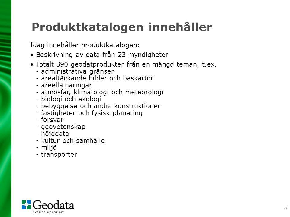 16 Produktkatalogen innehåller Idag innehåller produktkatalogen: Beskrivning av data från 23 myndigheter Totalt 390 geodatprodukter från en mängd teman, t.ex.