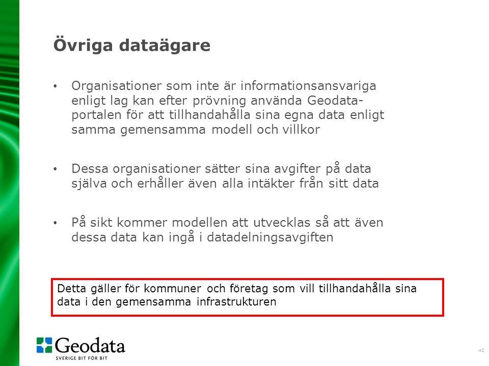 40 Övriga dataägare Organisationer som inte är informationsansvariga enligt lag kan efter prövning använda Geodata- portalen för att tillhandahålla sina egna data enligt samma gemensamma modell och villkor Dessa organisationer sätter sina avgifter på data själva och erhåller även alla intäkter från sitt data På sikt kommer modellen att utvecklas så att även dessa data kan ingå i datadelningsavgiften Detta gäller för kommuner och företag som vill tillhandahålla sina data i den gemensamma infrastrukturen