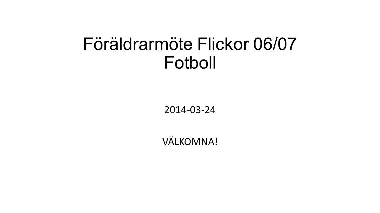 Föräldrarmöte Flickor 06/07 Fotboll 2014-03-24 VÄLKOMNA!