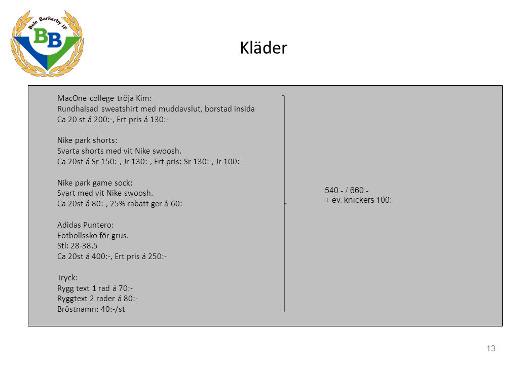Kläder MacOne college tröja Kim: Rundhalsad sweatshirt med muddavslut, borstad insida Ca 20 st á 200:-, Ert pris á 130:- Nike park shorts: Svarta shor