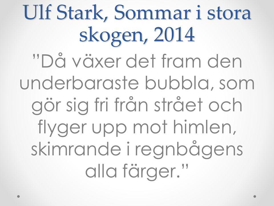 """Ulf Stark, Sommar i stora skogen, 2014 """"Då växer det fram den underbaraste bubbla, som gör sig fri från strået och flyger upp mot himlen, skimrande i"""