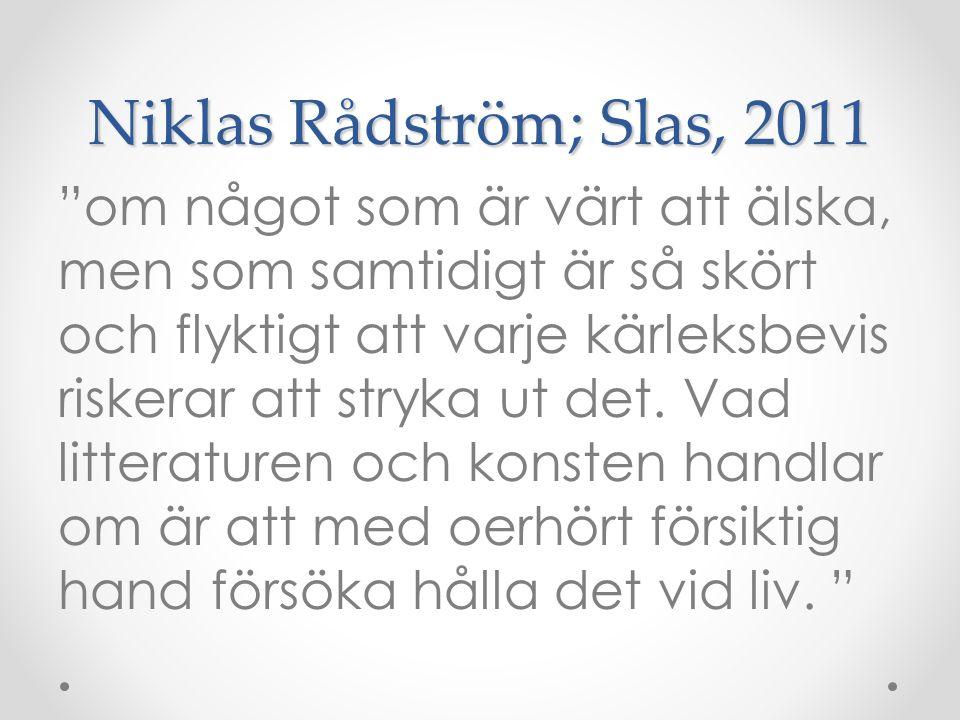 """Niklas Rådström; Slas, 2011 """"om något som är värt att älska, men som samtidigt är så skört och flyktigt att varje kärleksbevis riskerar att stryka ut"""