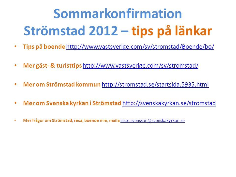 Sommarkonfirmation Strömstad 2012 – tips på länkar Tips på boende http://www.vastsverige.com/sv/stromstad/Boende/bo/http://www.vastsverige.com/sv/stromstad/Boende/bo/ Mer gäst- & turisttips http://www.vastsverige.com/sv/stromstad/http://www.vastsverige.com/sv/stromstad/ Mer om Strömstad kommun http://stromstad.se/startsida.5935.htmlhttp://stromstad.se/startsida.5935.html Mer om Svenska kyrkan i Strömstad http://svenskakyrkan.se/stromstadhttp://svenskakyrkan.se/stromstad Mer frågor om Strömstad, resa, boende mm, maila lasse.svensson@svenskakyrkan.selasse.svensson@svenskakyrkan.se