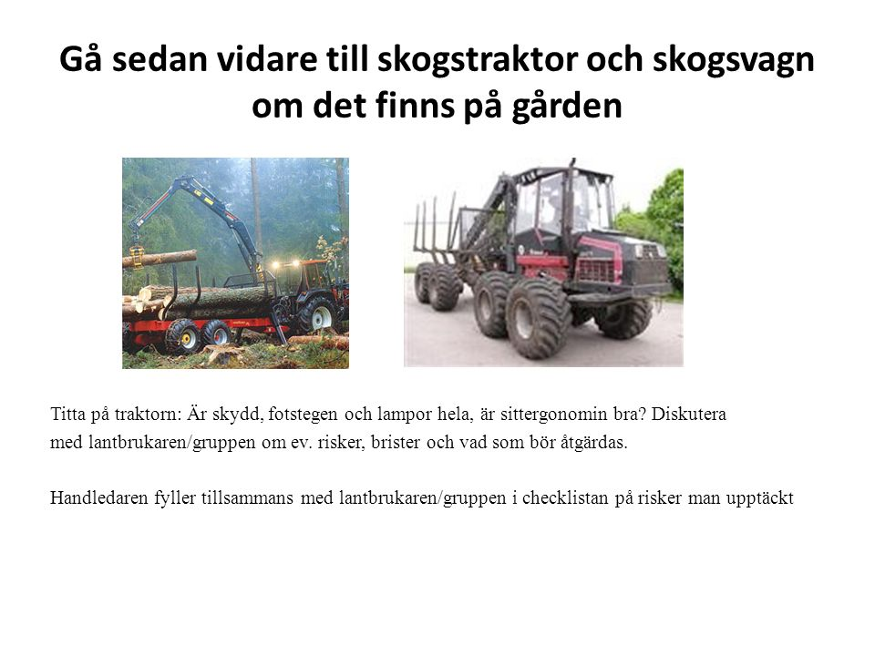 Gå sedan vidare till skogstraktor och skogsvagn om det finns på gården Titta på traktorn: Är skydd, fotstegen och lampor hela, är sittergonomin bra? D