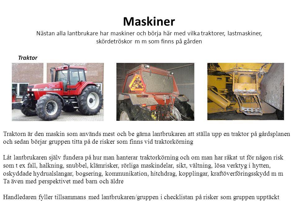 Maskiner Nästan alla lantbrukare har maskiner och börja här med vilka traktorer, lastmaskiner, skördetröskor m m som finns på gården Traktor Traktorn är den maskin som används mest och be gärna lantbrukaren att ställa upp en traktor på gårdsplanen och sedan börjar gruppen titta på de risker som finns vid traktorkörning Låt lantbrukaren själv fundera på hur man hanterar traktorkörning och om man har råkat ut för någon risk som t ex fall, halkning, snubbel, klämrisker, rörliga maskindelar, sikt, vältning, lösa verktyg i hytten, oskyddade hydrualslangar, bogsering, kommunikation, hitchdrag, kopplingar, kraftöverföringsskydd m m Ta även med perspektivet med barn och äldre Handledaren fyller tillsammans med lantbrukaren/gruppen i checklistan på risker som gruppen upptäckt