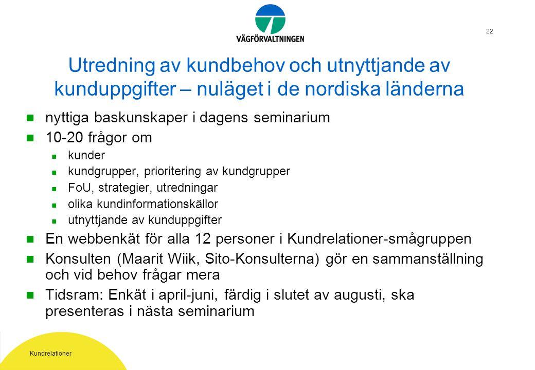 Kundrelationer 22 Utredning av kundbehov och utnyttjande av kunduppgifter – nuläget i de nordiska länderna nyttiga baskunskaper i dagens seminarium 10-20 frågor om kunder kundgrupper, prioritering av kundgrupper FoU, strategier, utredningar olika kundinformationskällor utnyttjande av kunduppgifter En webbenkät för alla 12 personer i Kundrelationer-smågruppen Konsulten (Maarit Wiik, Sito-Konsulterna) gör en sammanställning och vid behov frågar mera Tidsram: Enkät i april-juni, färdig i slutet av augusti, ska presenteras i nästa seminarium