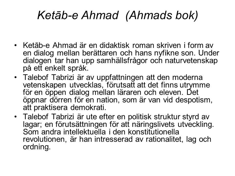 Ketāb-e Ahmad (Ahmads bok) Ketāb-e Ahmad är en didaktisk roman skriven i form av en dialog mellan berättaren och hans nyfikne son. Under dialogen tar