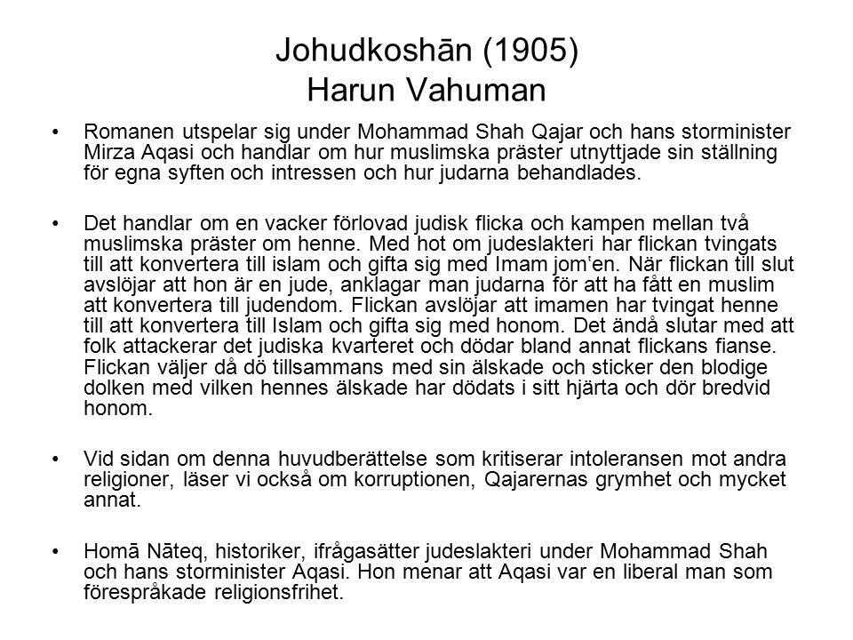 Johudkoshān (1905) Harun Vahuman Romanen utspelar sig under Mohammad Shah Qajar och hans storminister Mirza Aqasi och handlar om hur muslimska präster