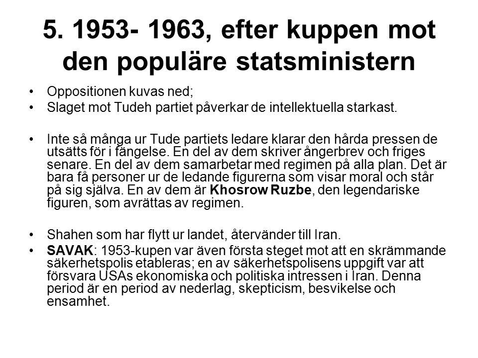 5. 1953- 1963, efter kuppen mot den populäre statsministern Oppositionen kuvas ned; Slaget mot Tudeh partiet påverkar de intellektuella starkast. Inte