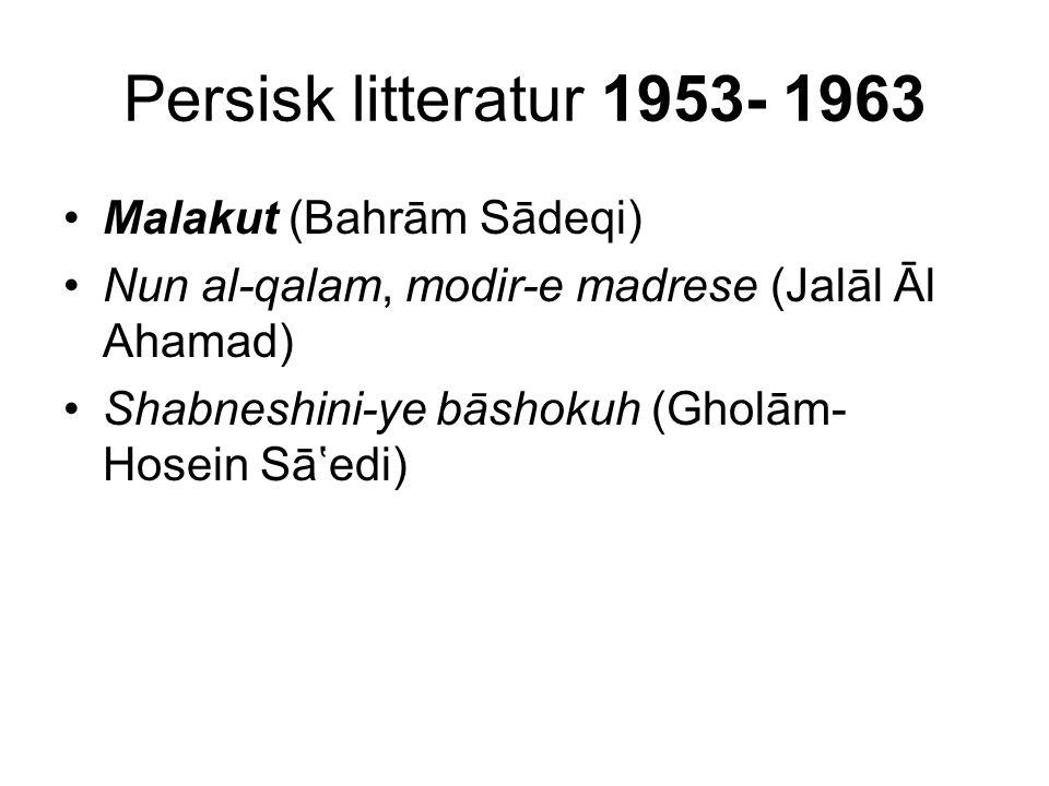 Persisk litteratur 1953- 1963 Malakut (Bahrām Sādeqi) Nun al-qalam, modir-e madrese (Jalāl Āl Ahamad) Shabneshini-ye bāshokuh (Gholām- Hosein Sā'edi)