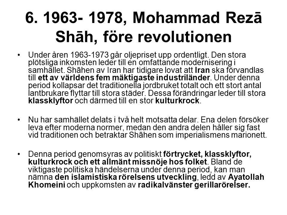 6. 1963- 1978, Mohammad Rezā Shāh, före revolutionen Under åren 1963-1973 går oljepriset upp ordentligt. Den stora plötsliga inkomsten leder till en o