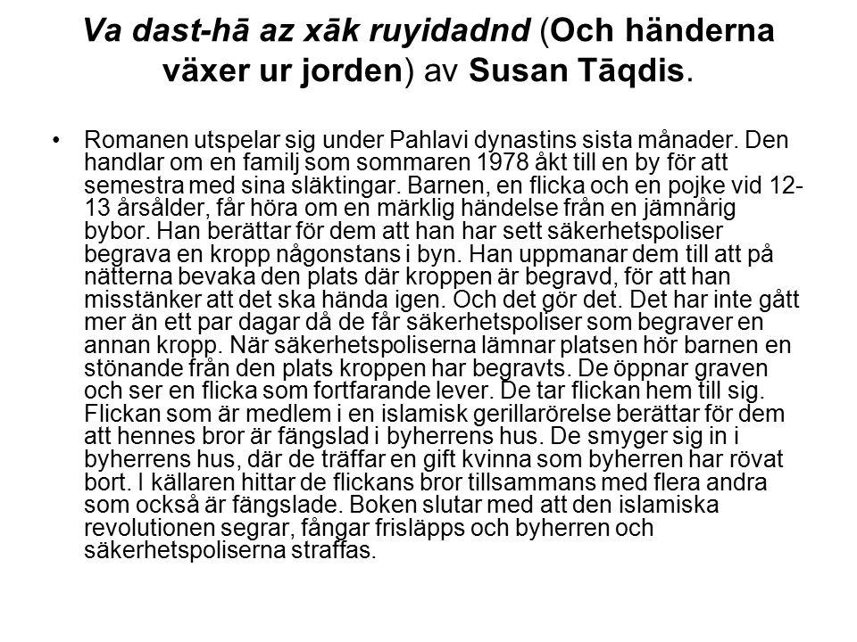 Va dast-hā az xāk ruyidadnd (Och händerna växer ur jorden) av Susan Tāqdis. Romanen utspelar sig under Pahlavi dynastins sista månader. Den handlar om