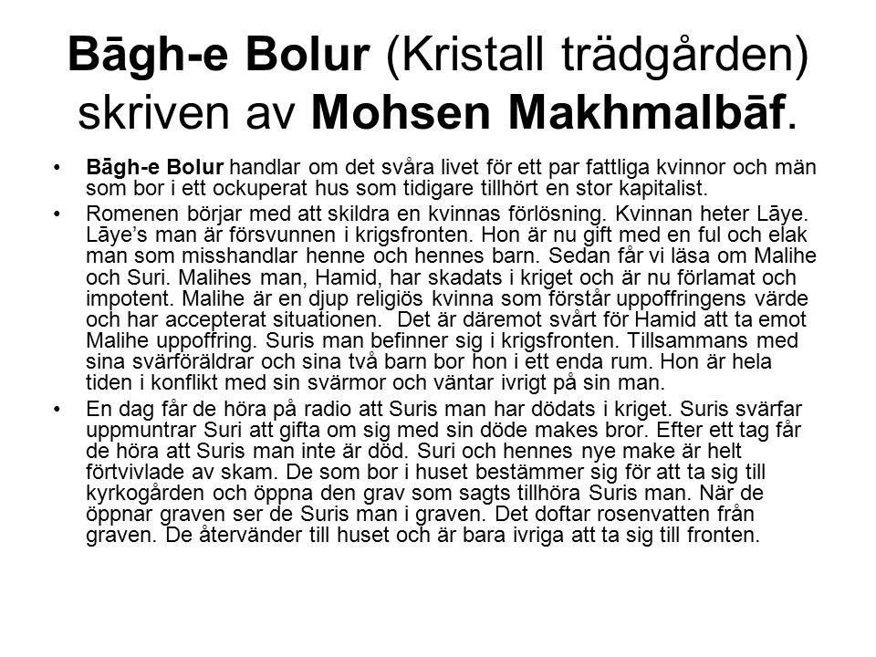 Bāgh-e Bolur (Kristall trädgården) skriven av Mohsen Makhmalbāf. Bāgh-e Bolur handlar om det svåra livet för ett par fattliga kvinnor och män som bor