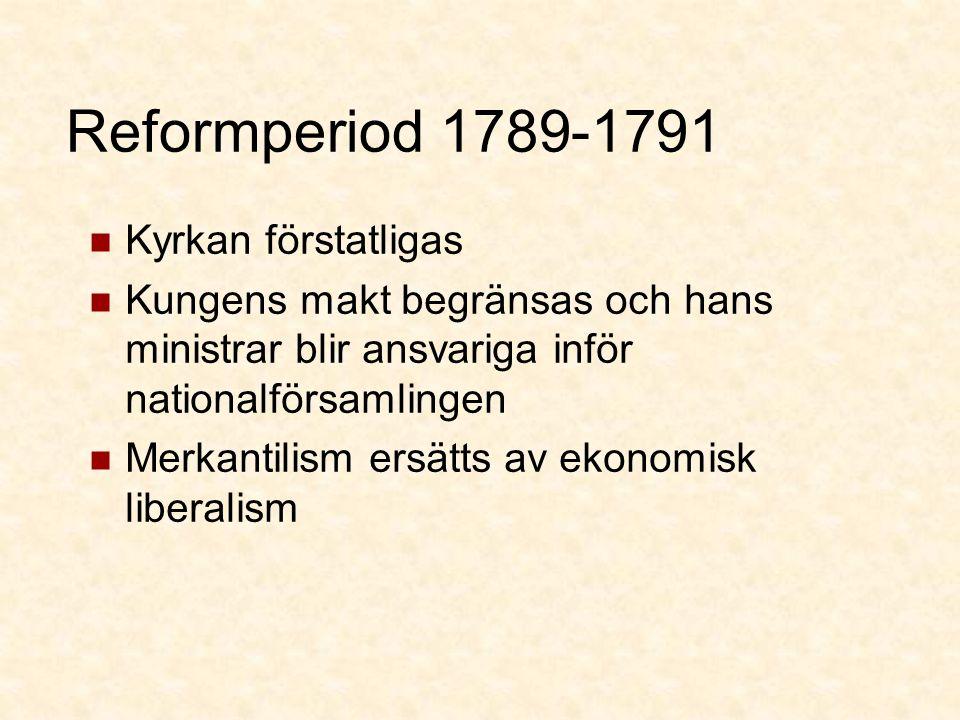 Reformperiod 1789-1791 Kyrkan förstatligas Kungens makt begränsas och hans ministrar blir ansvariga inför nationalförsamlingen Merkantilism ersätts av ekonomisk liberalism