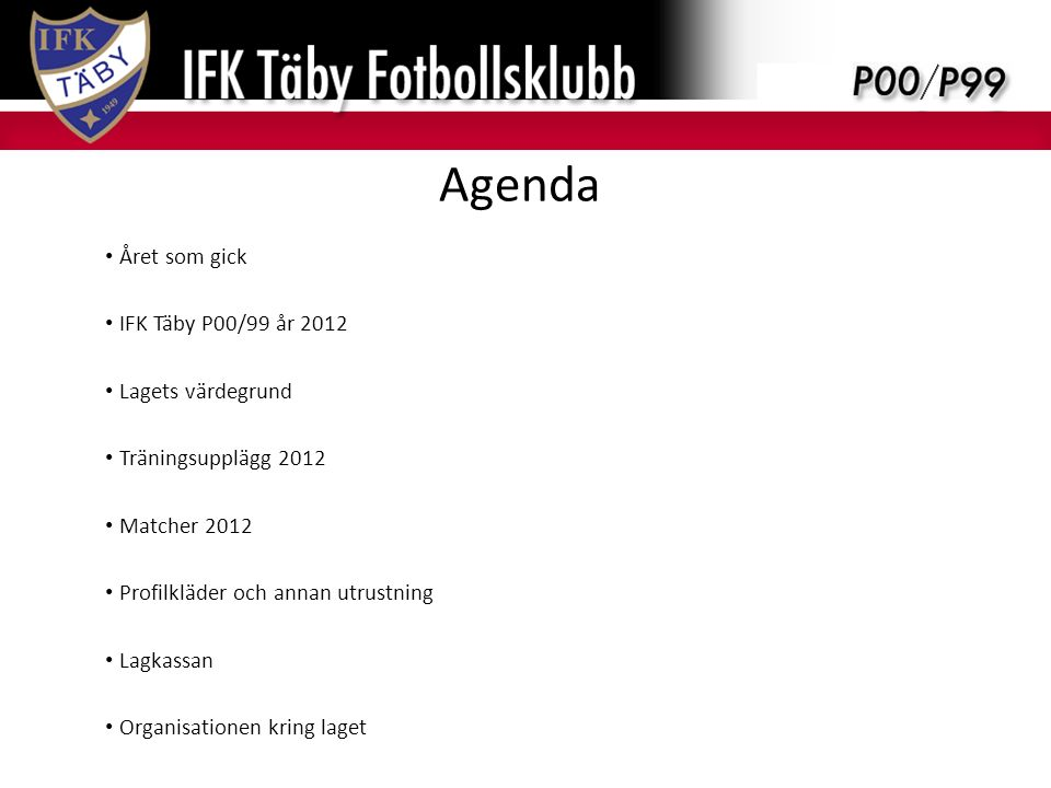 Agenda Året som gick IFK Täby P00/99 år 2012 Lagets värdegrund Träningsupplägg 2012 Matcher 2012 Profilkläder och annan utrustning Lagkassan Organisationen kring laget