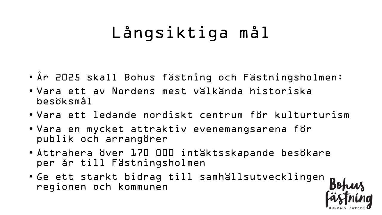 Långsiktiga mål År 2025 skall Bohus fästning och Fästningsholmen: Vara ett av Nordens mest välkända historiska besöksmål Vara ett ledande nordiskt centrum för kulturturism Vara en mycket attraktiv evenemangsarena för publik och arrangörer Attrahera över 170 000 intäktsskapande besökare per år till Fästningsholmen Ge ett starkt bidrag till samhällsutvecklingen i regionen och kommunen
