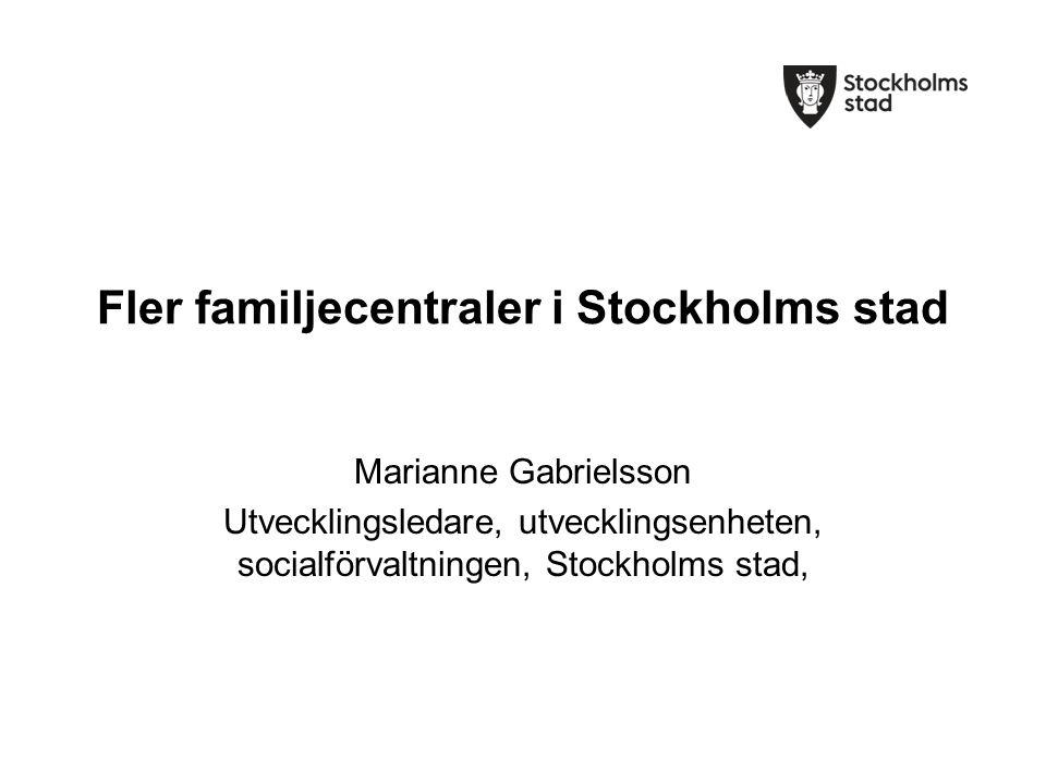 Fler familjecentraler i Stockholms stad Marianne Gabrielsson Utvecklingsledare, utvecklingsenheten, socialförvaltningen, Stockholms stad,