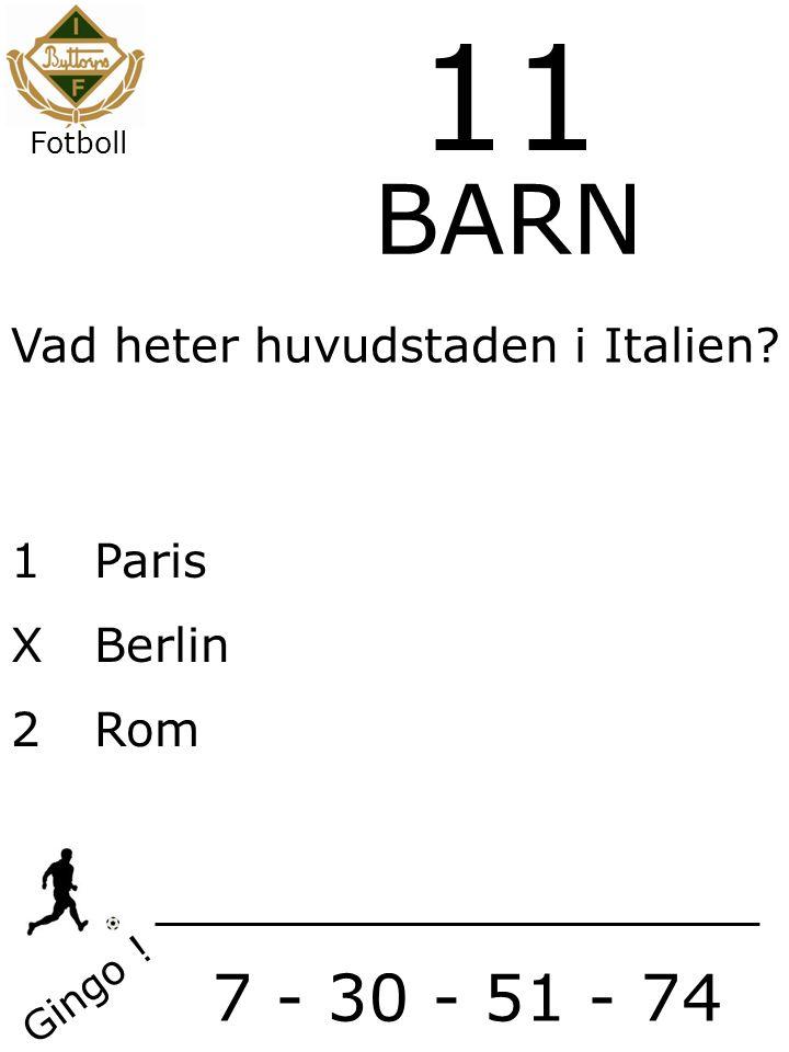 Vad heter huvudstaden i Italien 1Paris XBerlin 2Rom Gingo ! 7 - 30 - 51 - 74 11 BARN Fotboll