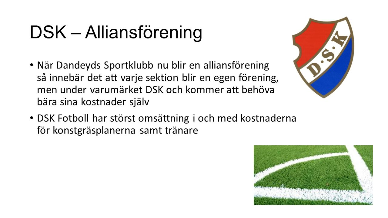 DSK – Alliansförening När Dandeyds Sportklubb nu blir en alliansförening så innebär det att varje sektion blir en egen förening, men under varumärket