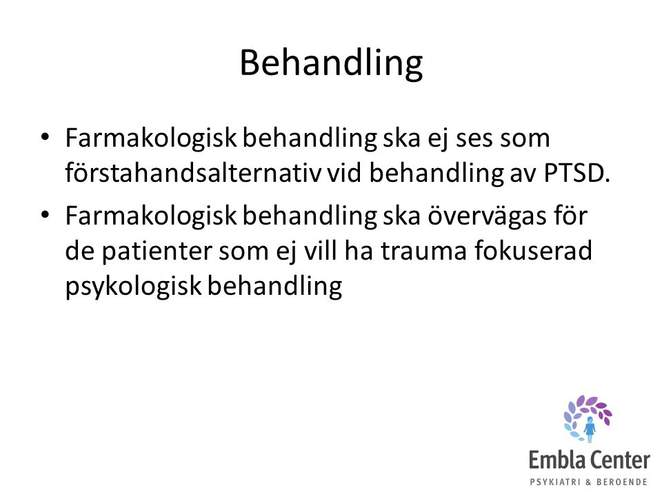 Behandling Farmakologisk behandling ska ej ses som förstahandsalternativ vid behandling av PTSD. Farmakologisk behandling ska övervägas för de patient