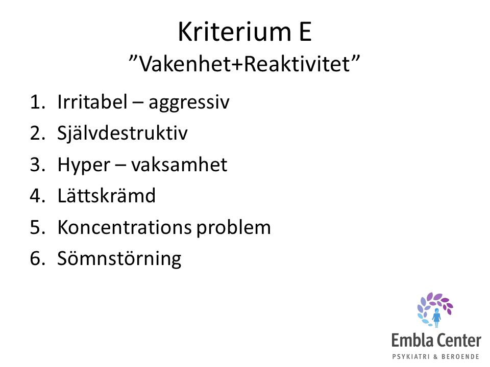 """Kriterium E """"Vakenhet+Reaktivitet"""" 1.Irritabel – aggressiv 2.Självdestruktiv 3.Hyper – vaksamhet 4.Lättskrämd 5.Koncentrations problem 6.Sömnstörning"""