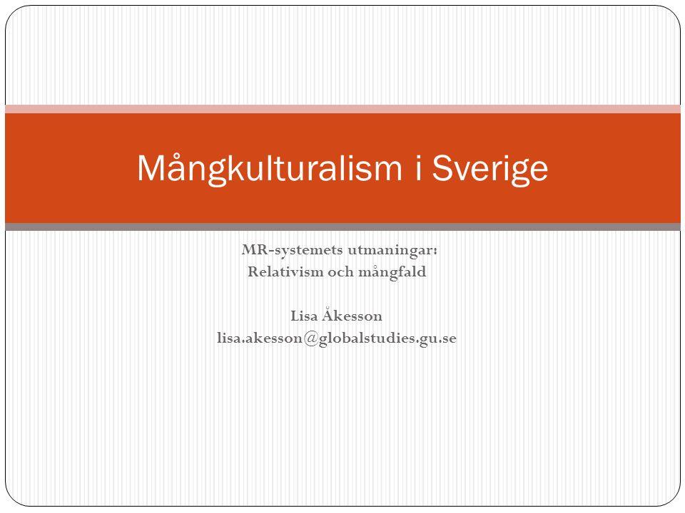 MR-systemets utmaningar: Relativism och mångfald Lisa Åkesson lisa.akesson@globalstudies.gu.se Mångkulturalism i Sverige