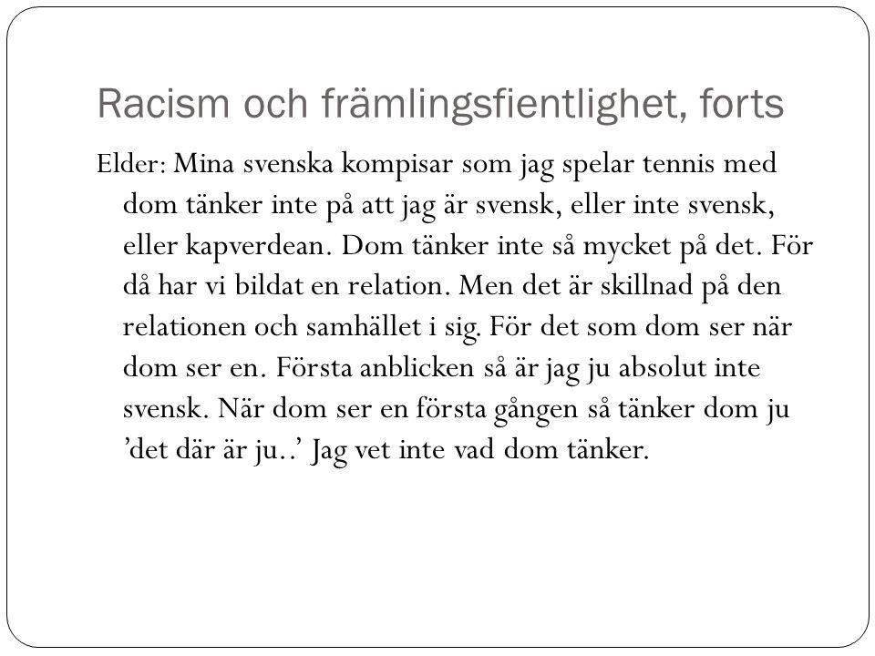 Racism och främlingsfientlighet, forts Elder: Mina svenska kompisar som jag spelar tennis med dom tänker inte på att jag är svensk, eller inte svensk,
