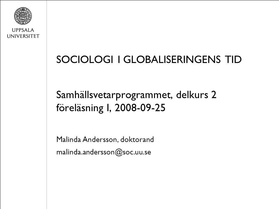 SOCIOLOGI I GLOBALISERINGENS TID Samhällsvetarprogrammet, delkurs 2 föreläsning I, 2008-09-25 Malinda Andersson, doktorand malinda.andersson@soc.uu.se