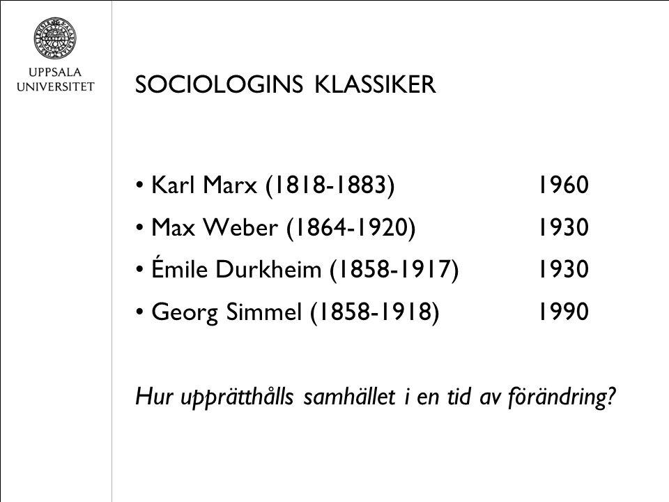 SOCIOLOGINS KLASSIKER Karl Marx (1818-1883)1960 Max Weber (1864-1920)1930 Émile Durkheim (1858-1917)1930 Georg Simmel (1858-1918)1990 Hur upprätthålls samhället i en tid av förändring