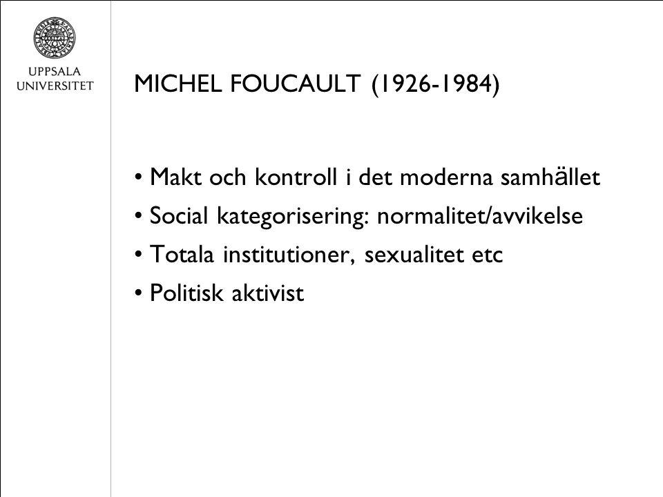 MICHEL FOUCAULT (1926-1984) Makt och kontroll i det moderna samh ä llet Social kategorisering: normalitet/avvikelse Totala institutioner, sexualitet etc Politisk aktivist