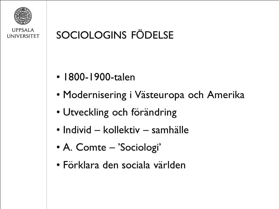 SOCIOLOGINS F Ö DELSE 1800-1900-talen Modernisering i Västeuropa och Amerika Utveckling och förändring Individ – kollektiv – samhälle A. Comte – 'Soci