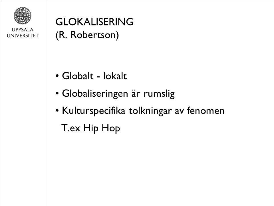 GLOKALISERING (R. Robertson) Globalt - lokalt Globaliseringen är rumslig Kulturspecifika tolkningar av fenomen T.ex Hip Hop