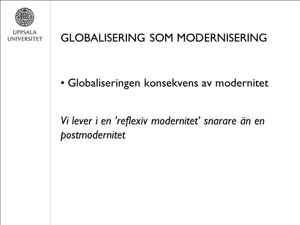 GLOBALISERING SOM MODERNISERING Globaliseringen konsekvens av modernitet Vi lever i en 'reflexiv modernitet' snarare än en postmodernitet