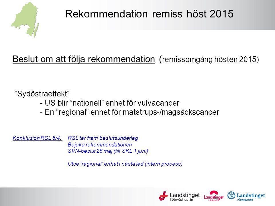 Beslut om att följa rekommendation ( remissomgång hösten 2015) Sydöstraeffekt - US blir nationell enhet för vulvacancer - En regional enhet för matstrups-/magsäckscancer Konklusion RSL 6/4: RSL tar fram beslutsunderlag Bejaka rekommendationen SVN-beslut 26 maj (till SKL 1 juni) Utse regional enhet i nästa led (intern process) Rekommendation remiss höst 2015