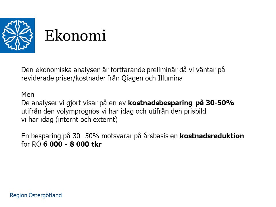 Region Östergötland Ekonomi Den ekonomiska analysen är fortfarande preliminär då vi väntar på reviderade priser/kostnader från Qiagen och Illumina Men De analyser vi gjort visar på en ev kostnadsbesparing på 30-50% utifrån den volymprognos vi har idag och utifrån den prisbild vi har idag (internt och externt) En besparing på 30 -50% motsvarar på årsbasis en kostnadsreduktion för RÖ 6 000 - 8 000 tkr