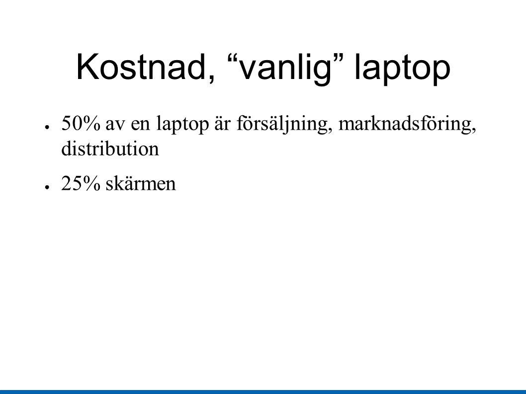 Kostnad, vanlig laptop ● 50% av en laptop är försäljning, marknadsföring, distribution ● 25% skärmen