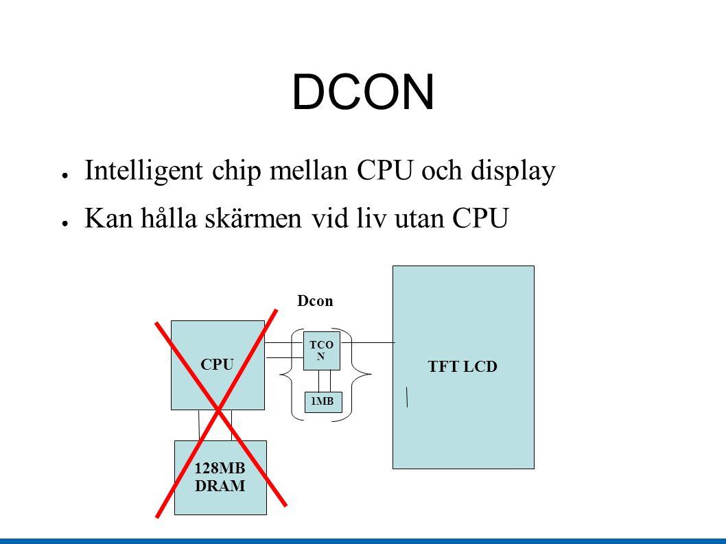 DCON ● Intelligent chip mellan CPU och display ● Kan hålla skärmen vid liv utan CPU CPU 128MB DRAM TCO N TFT LCD 1MB Dcon