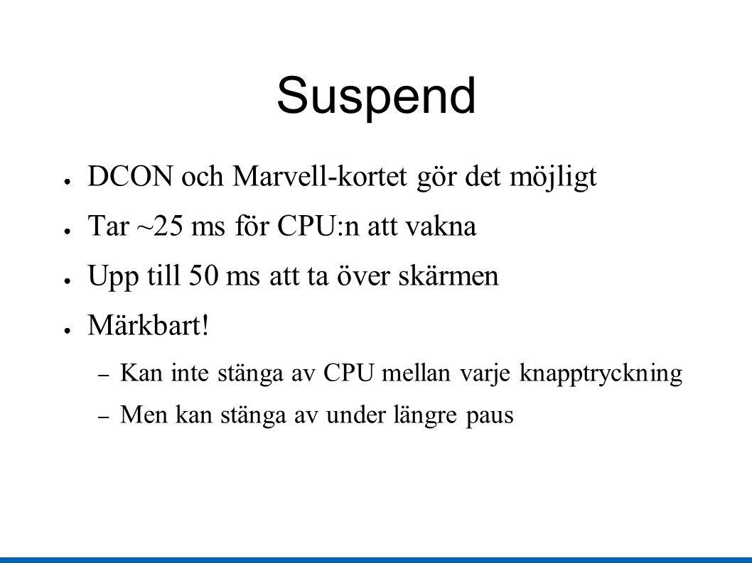 Suspend ● DCON och Marvell-kortet gör det möjligt ● Tar ~25 ms för CPU:n att vakna ● Upp till 50 ms att ta över skärmen ● Märkbart.