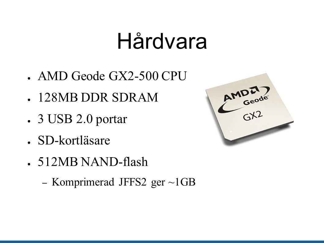 Hårdvara ● AMD Geode GX2-500 CPU ● 128MB DDR SDRAM ● 3 USB 2.0 portar ● SD-kortläsare ● 512MB NAND-flash – Komprimerad JFFS2 ger ~1GB