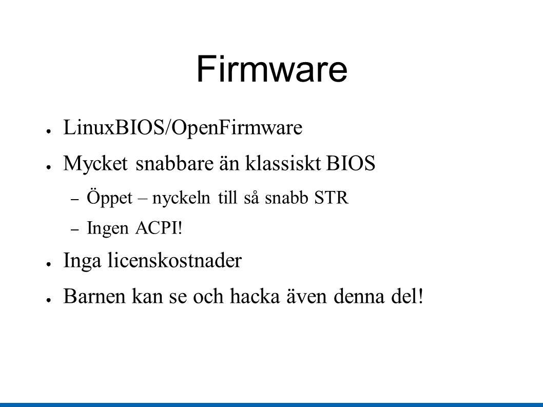 Firmware ● LinuxBIOS/OpenFirmware ● Mycket snabbare än klassiskt BIOS – Öppet – nyckeln till så snabb STR – Ingen ACPI.
