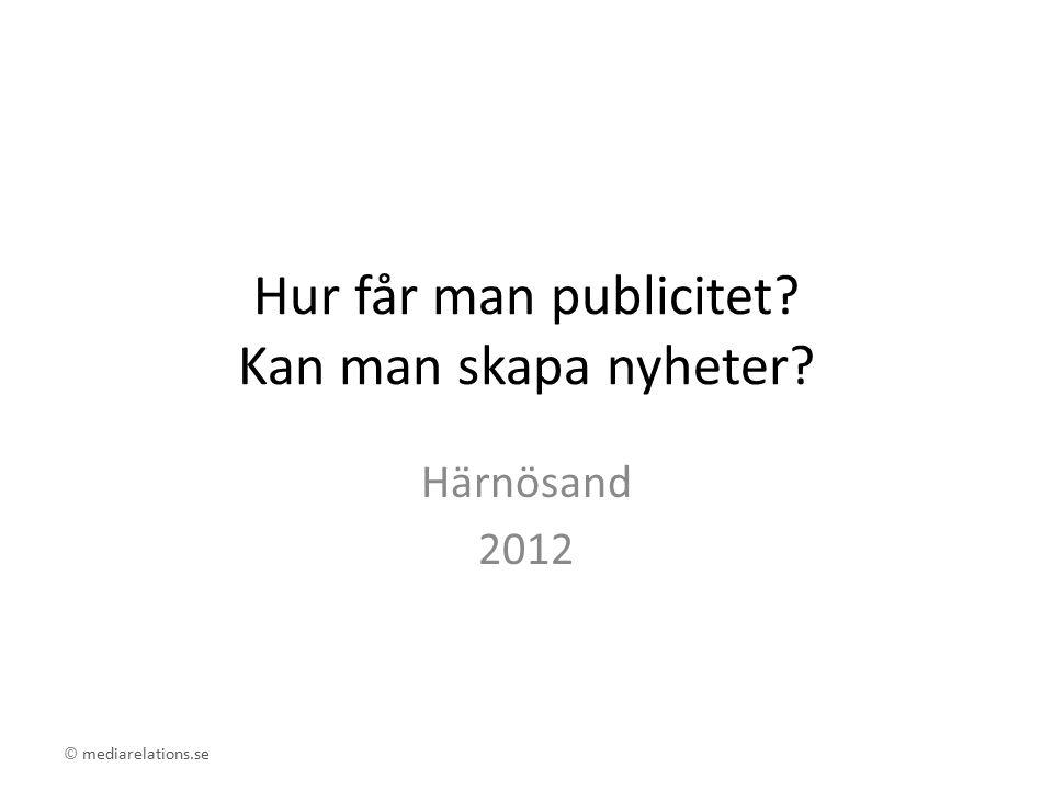 © mediarelations.se Hur får man publicitet Kan man skapa nyheter Härnösand 2012