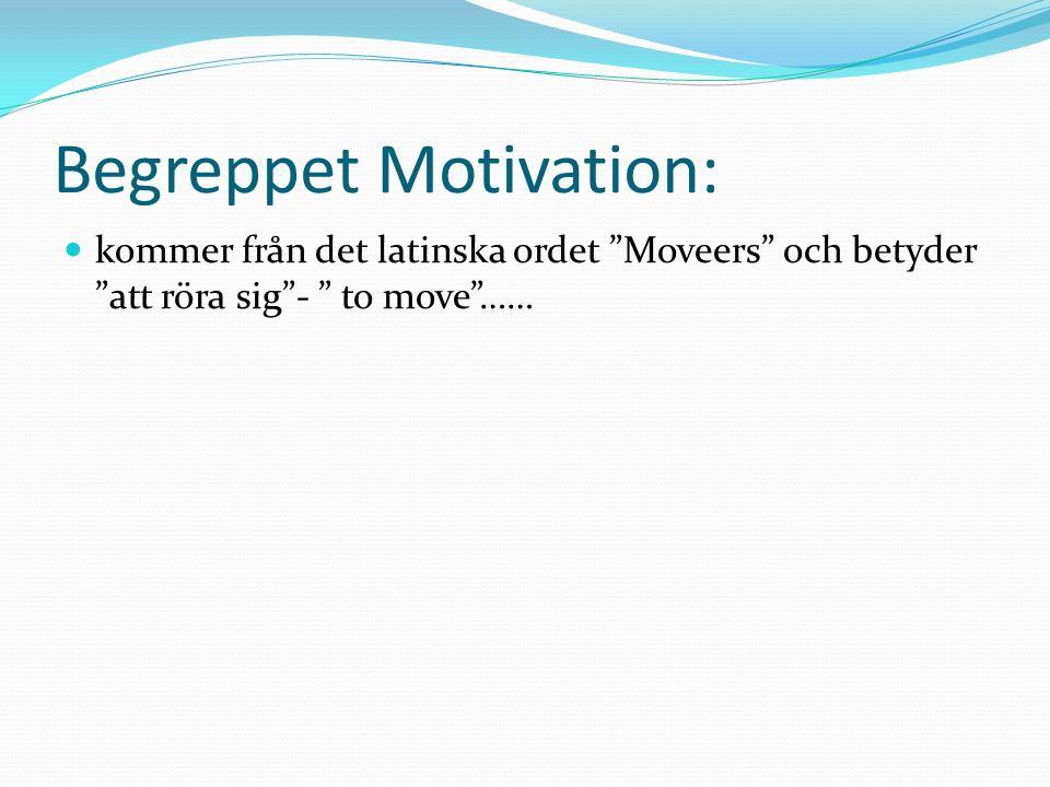 Begreppet Motivation: kommer från det latinska ordet Moveers och betyder att röra sig - to move ……