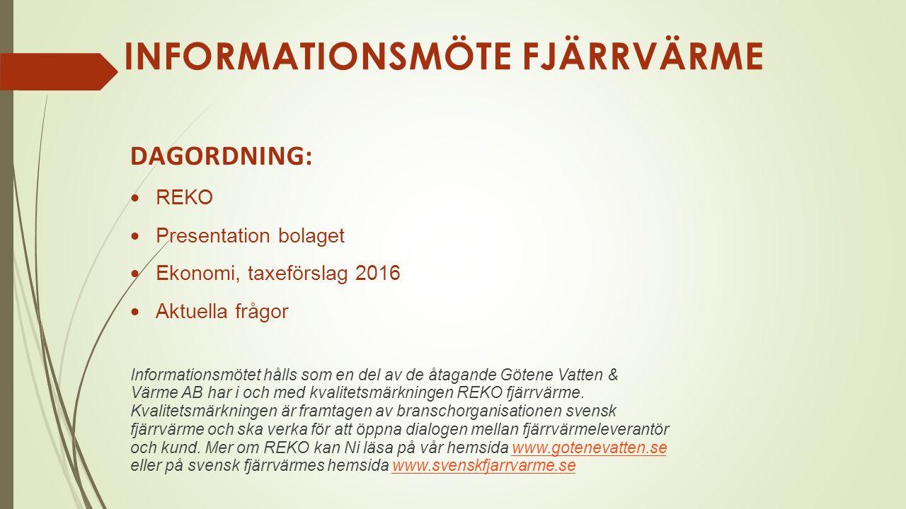 INFORMATIONSMÖTE FJÄRRVÄRME DAGORDNING:  REKO  Presentation bolaget  Ekonomi, taxeförslag 2016  Aktuella frågor Informationsmötet hålls som en del av de åtagande Götene Vatten & Värme AB har i och med kvalitetsmärkningen REKO fjärrvärme.