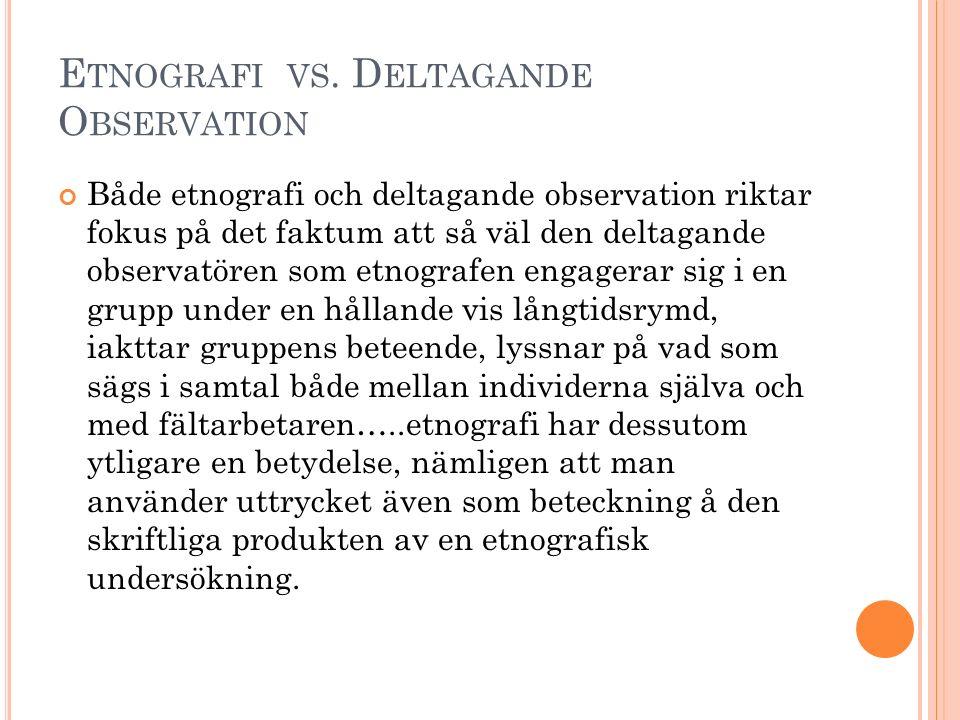 E TNOGRAFI VS. D ELTAGANDE O BSERVATION Både etnografi och deltagande observation riktar fokus på det faktum att så väl den deltagande observatören so
