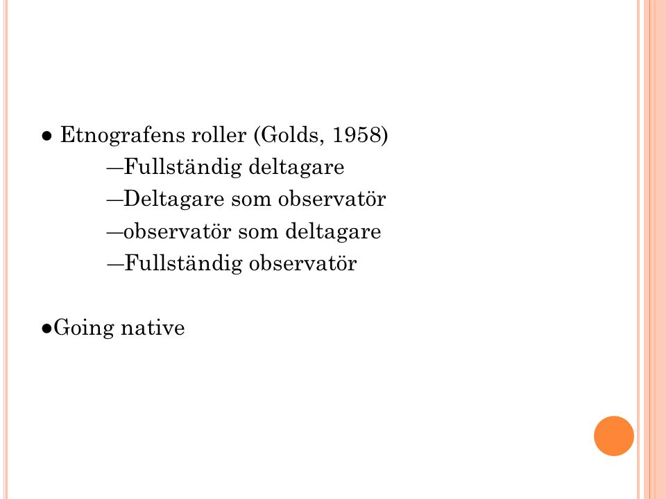 ● Etnografens roller (Golds, 1958) ―Fullständig deltagare ―Deltagare som observatör ―observatör som deltagare ―Fullständig observatör ●Going native