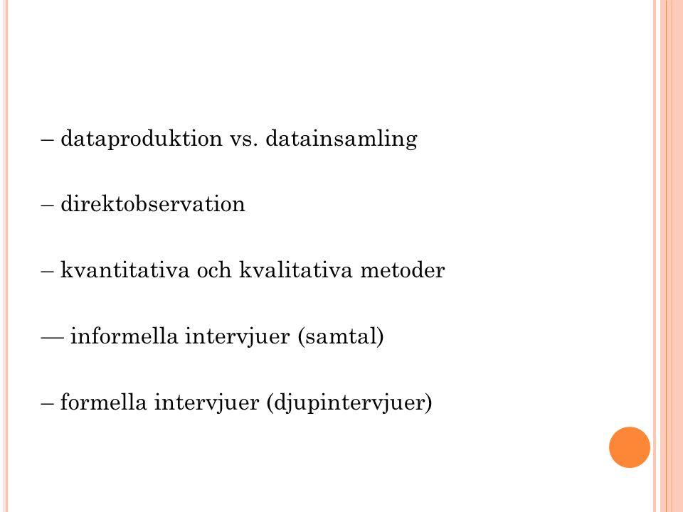– dataproduktion vs. datainsamling – direktobservation – kvantitativa och kvalitativa metoder — informella intervjuer (samtal) – formella intervjuer (